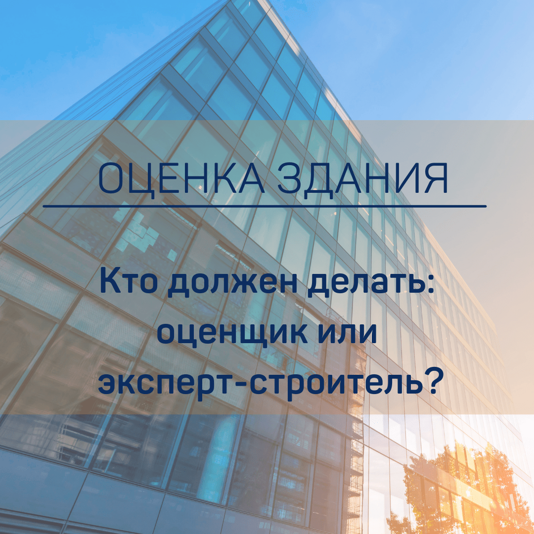 Кто должен делать оценка здания: оценщик или эксперт-строитель?